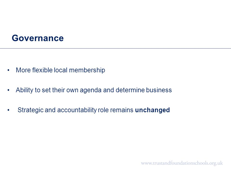 Governance More flexible local membership Ability to set their own agenda and determine business Strategic and accountability role remains unchanged