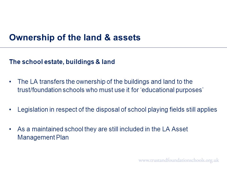 Ownership of the land & assets The school estate, buildings & land The LA transfers the ownership of the buildings and land to the trust/foundation sc