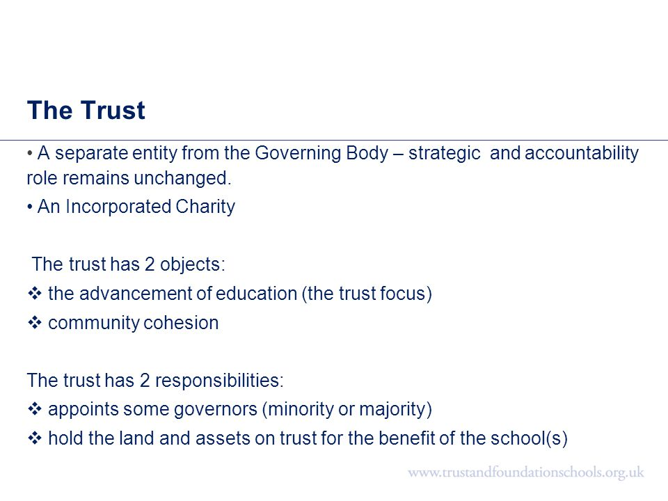 The Trust A separate entity from the Governing Body – strategic and accountability role remains unchanged. An Incorporated Charity The trust has 2 obj