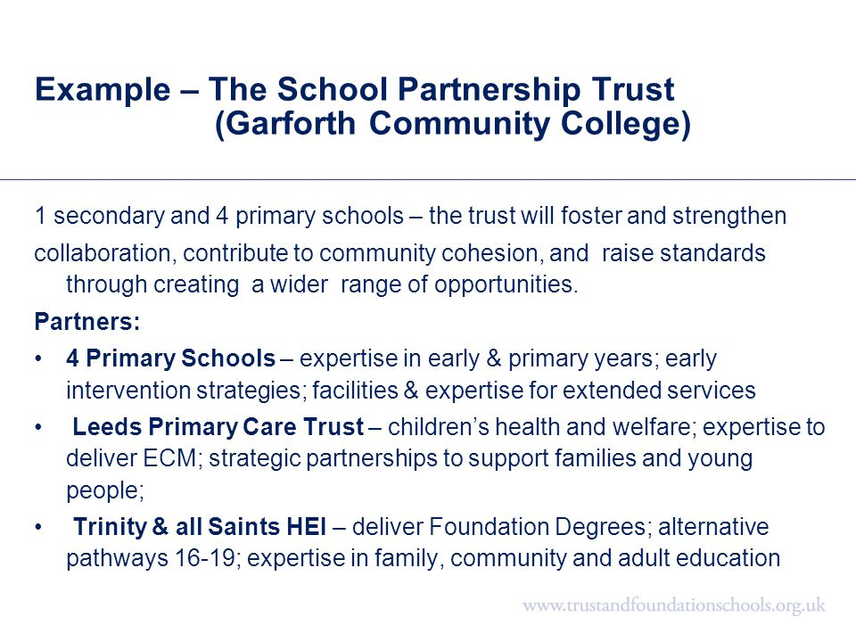 Example – The School Partnership Trust (Garforth Community College) 1 secondary and 4 primary schools – the trust will foster and strengthen collabora