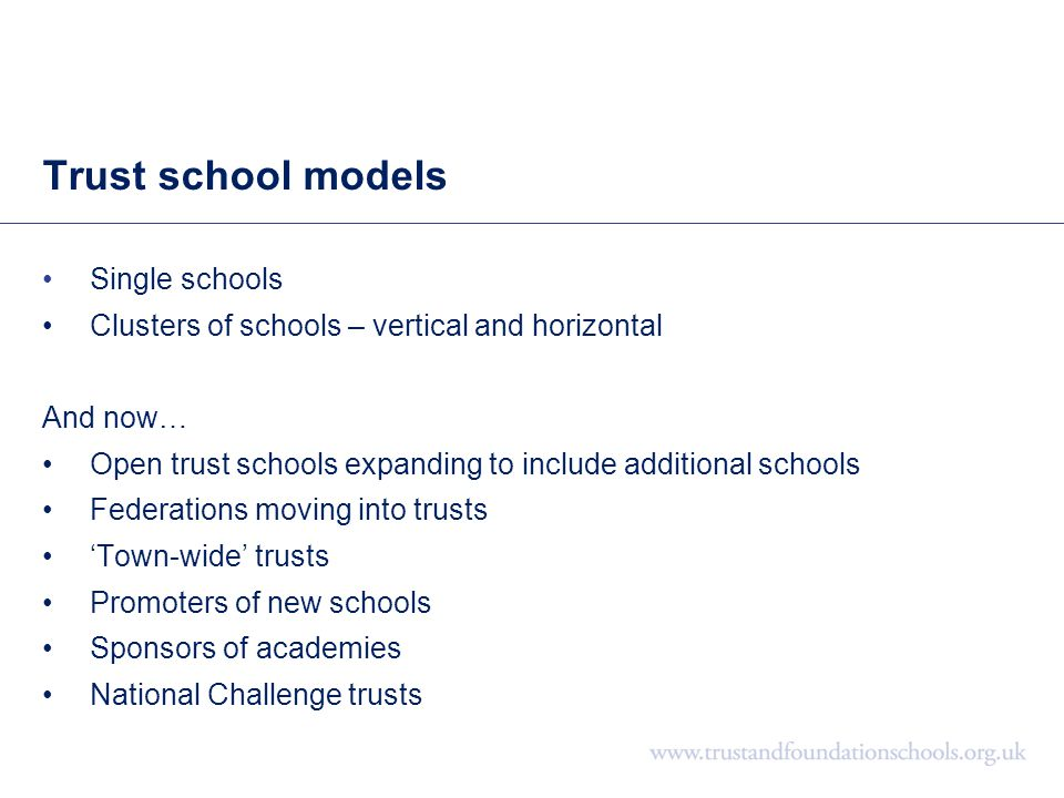 Trust school models Single schools Clusters of schools – vertical and horizontal And now… Open trust schools expanding to include additional schools F