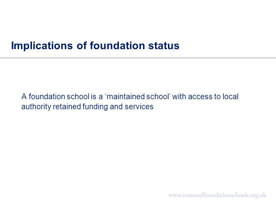 Implications of foundation status A foundation school is a 'maintained school' with access to local authority retained funding and services