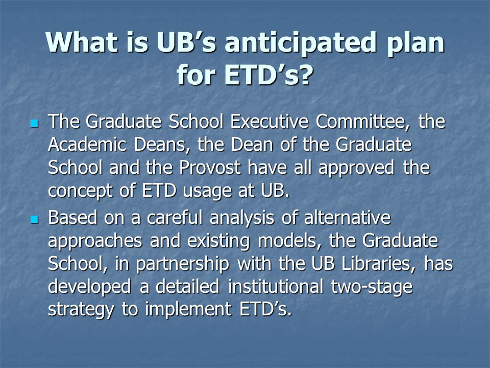 What is UB's anticipated plan for ETD's? The Graduate School Executive Committee, the Academic Deans, the Dean of the Graduate School and the Provost