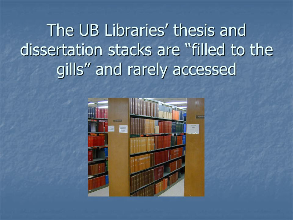 The UB Libraries' thesis and dissertation stacks are filled to the gills and rarely accessed