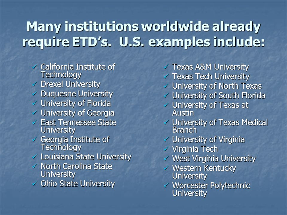 Many institutions worldwide already require ETD's. U.S. examples include: California Institute of Technology California Institute of Technology Drexel