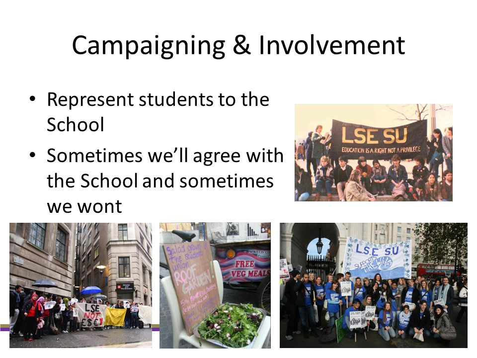 Campaigning & Involvement Represent students to the School Sometimes we'll agree with the School and sometimes we wont