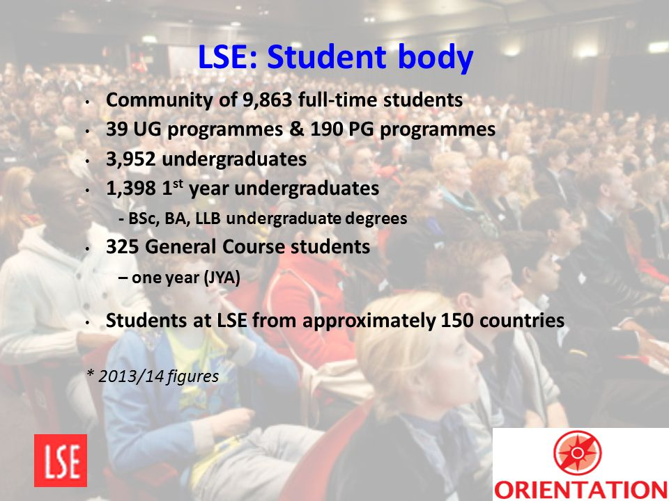 LSE: Student body Community of 9,863 full-time students 39 UG programmes & 190 PG programmes 3,952 undergraduates 1,398 1 st year undergraduates - BSc