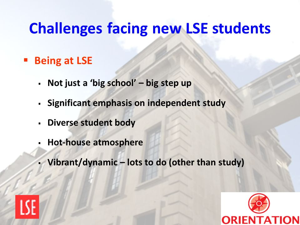 Challenges facing new LSE students  Being at LSE  Not just a 'big school' – big step up  Significant emphasis on independent study  Diverse studen