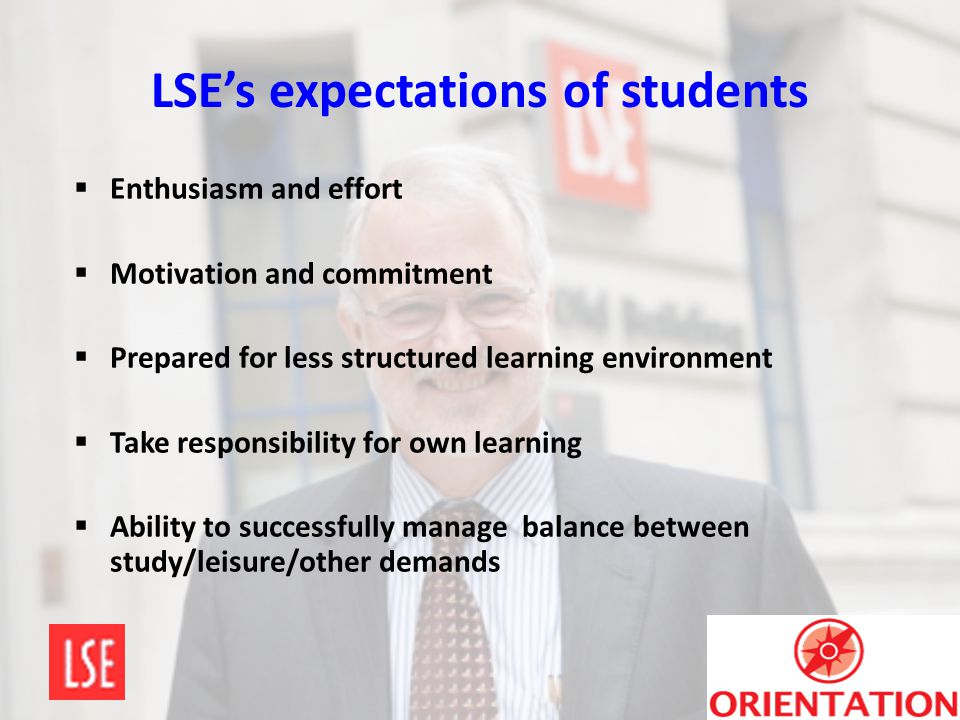LSE's expectations of students  Enthusiasm and effort  Motivation and commitment  Prepared for less structured learning environment  Take responsi