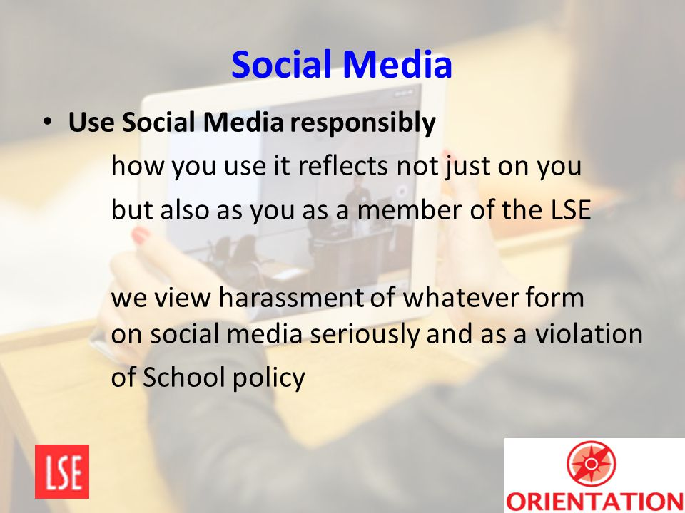 Social Media Use Social Media responsibly how you use it reflects not just on you but also as you as a member of the LSE we view harassment of whateve