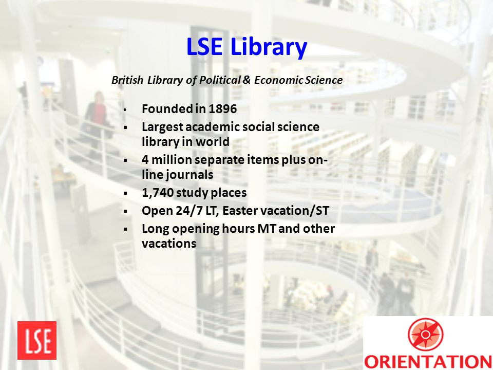 LSE Library Founded in 1896  Largest academic social science library in world  4 million separate items plus on- line journals  1,740 study places