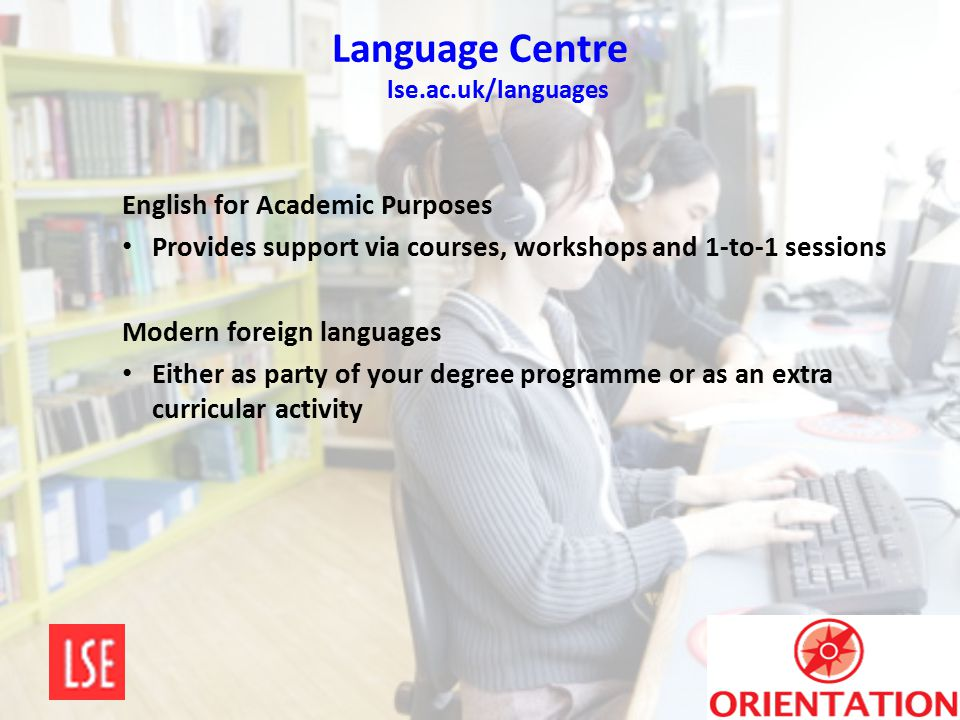 Language Centre lse.ac.uk/languages English for Academic Purposes Provides support via courses, workshops and 1-to-1 sessions Modern foreign languages