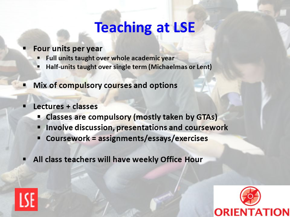 Teaching at LSE  Four units per year  Full units taught over whole academic year  Half-units taught over single term (Michaelmas or Lent)  Mix of