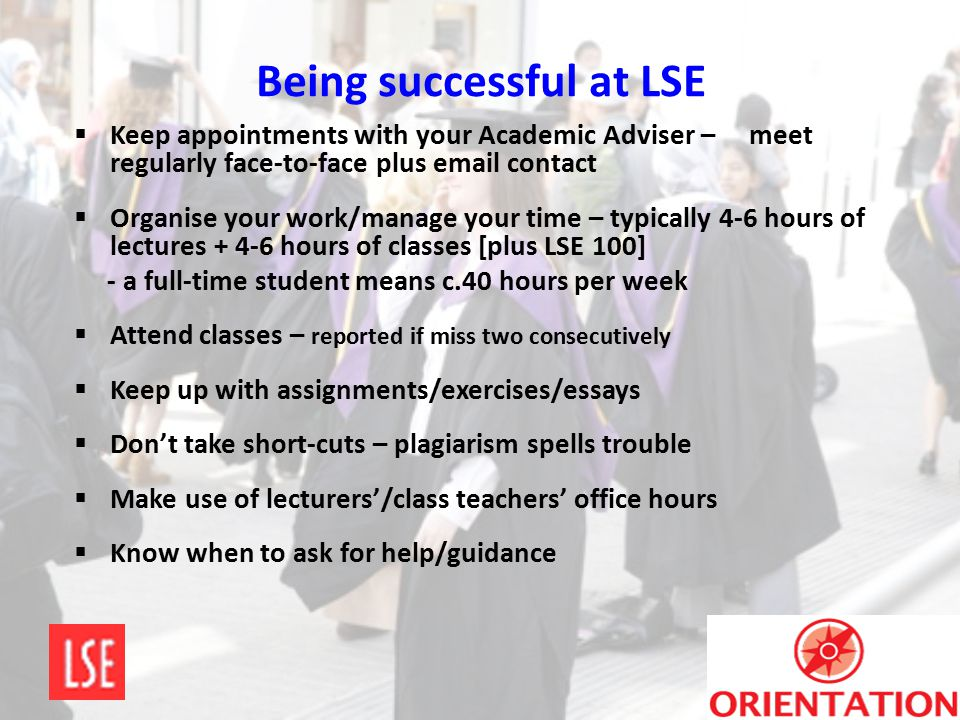 Being successful at LSE  Keep appointments with your Academic Adviser – meet regularly face-to-face plus email contact  Organise your work/manage yo