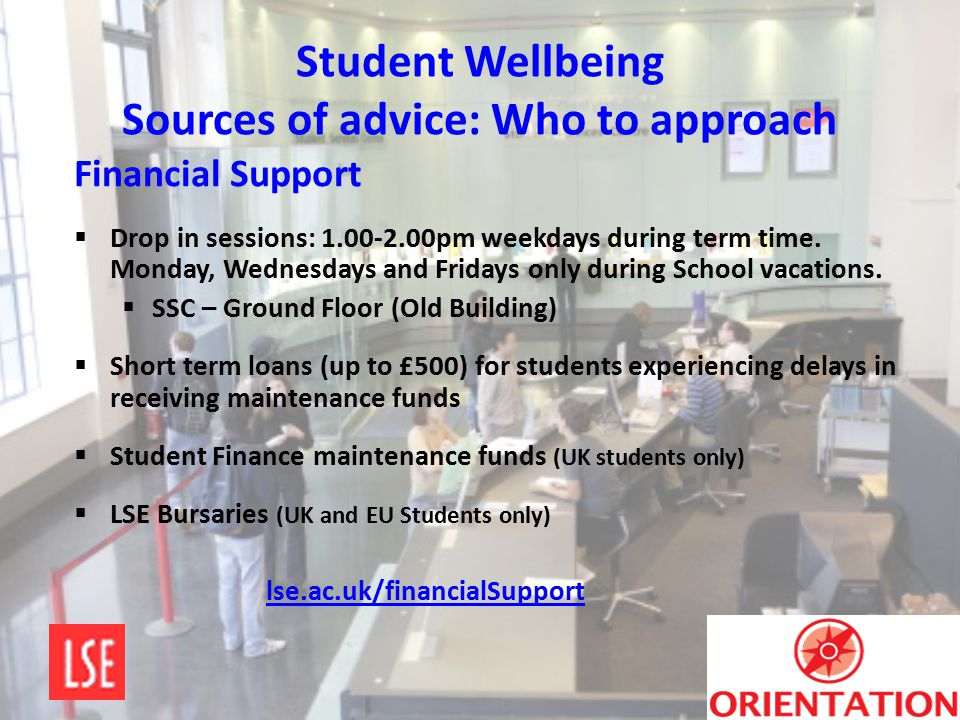 Student Wellbeing Sources of advice: Who to approach Financial Support  Drop in sessions: 1.00-2.00pm weekdays during term time. Monday, Wednesdays a