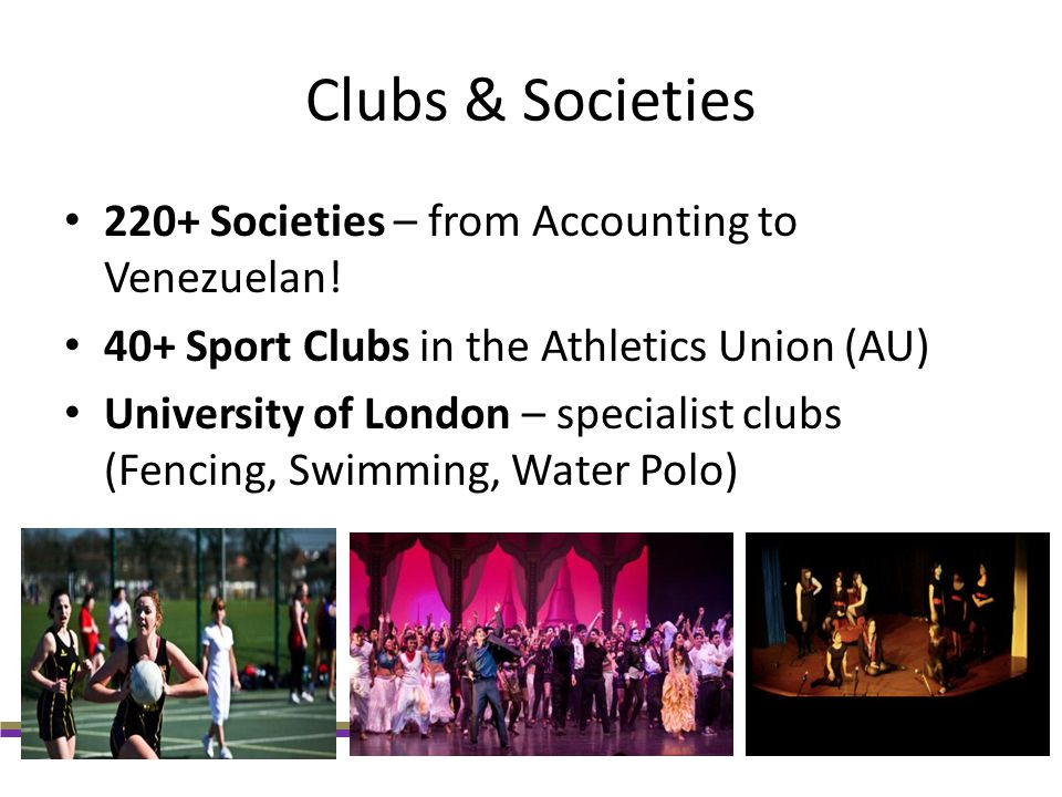 Clubs & Societies 220+ Societies – from Accounting to Venezuelan! 40+ Sport Clubs in the Athletics Union (AU) University of London – specialist clubs