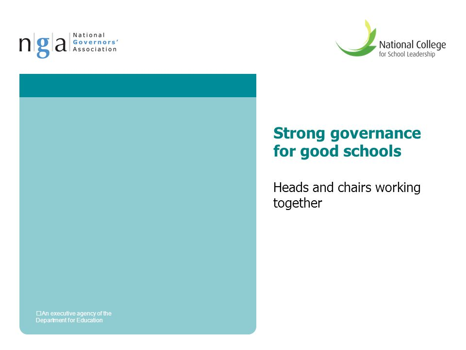 Strong governance for good schools Heads and chairs working together An executive agency of the Department for Education
