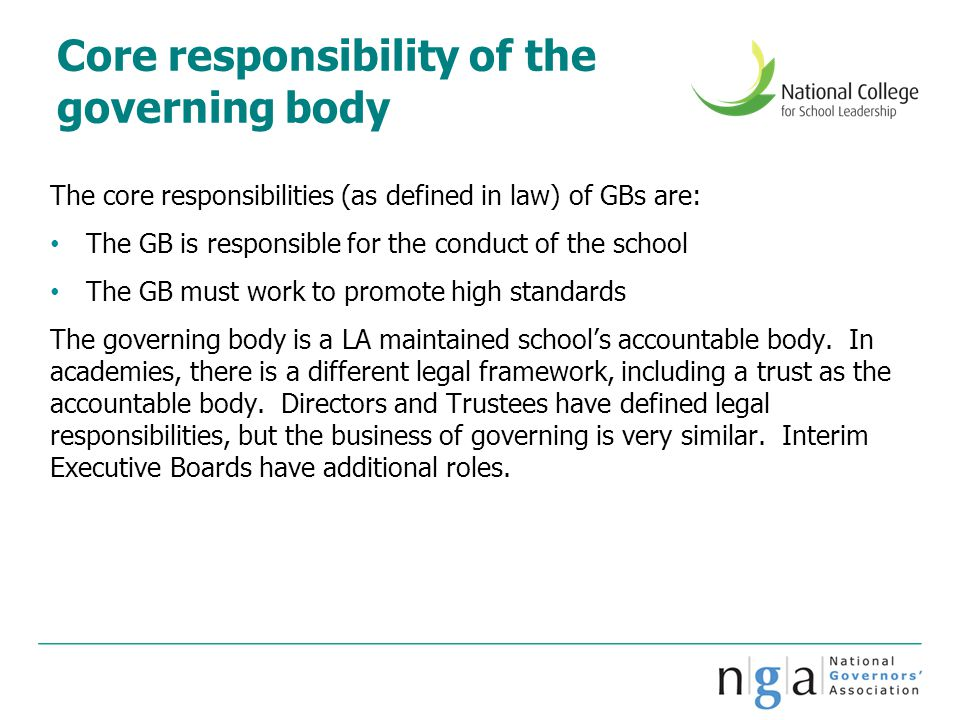 Core responsibility of the governing body The core responsibilities (as defined in law) of GBs are: The GB is responsible for the conduct of the schoo