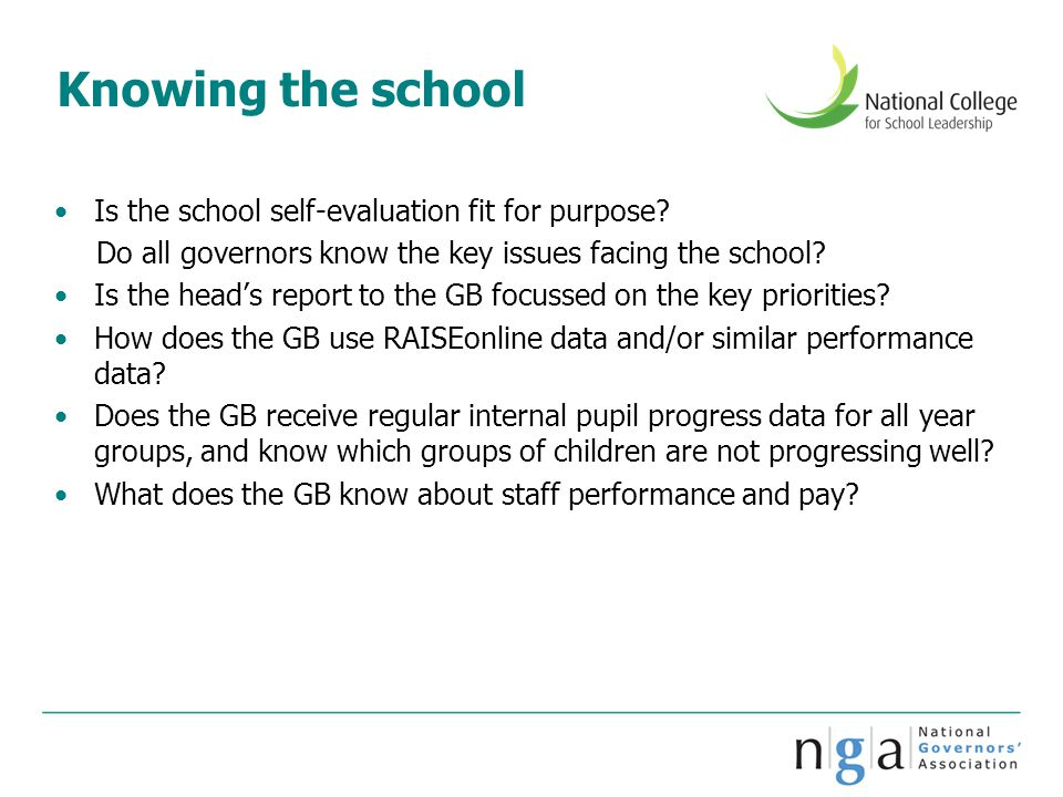 Knowing the school Is the school self-evaluation fit for purpose? Do all governors know the key issues facing the school? Is the head's report to the