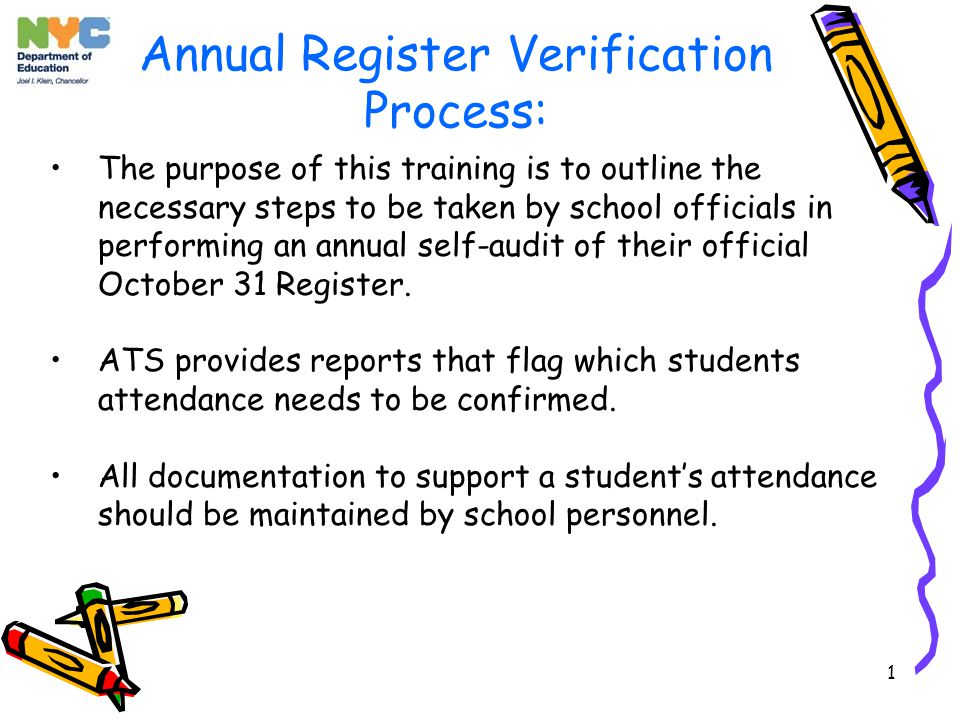 1 Annual Register Verification Process: The purpose of this training is to outline the necessary steps to be taken by school officials in performing an annual self-audit of their official October 31 Register.