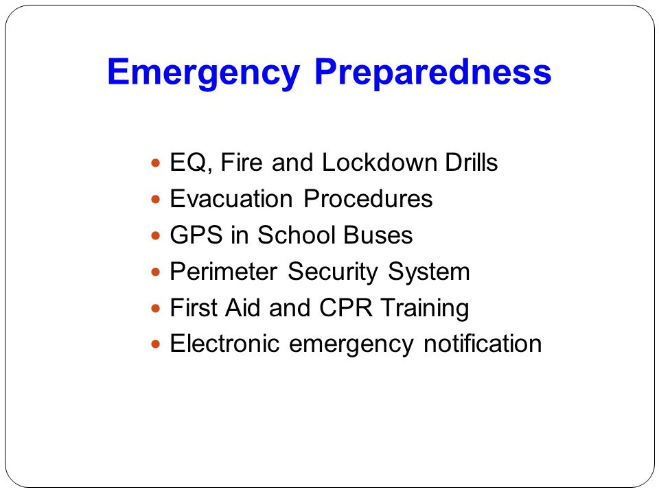 Emergency Preparedness EQ, Fire and Lockdown Drills Evacuation Procedures GPS in School Buses Perimeter Security System First Aid and CPR Training Ele