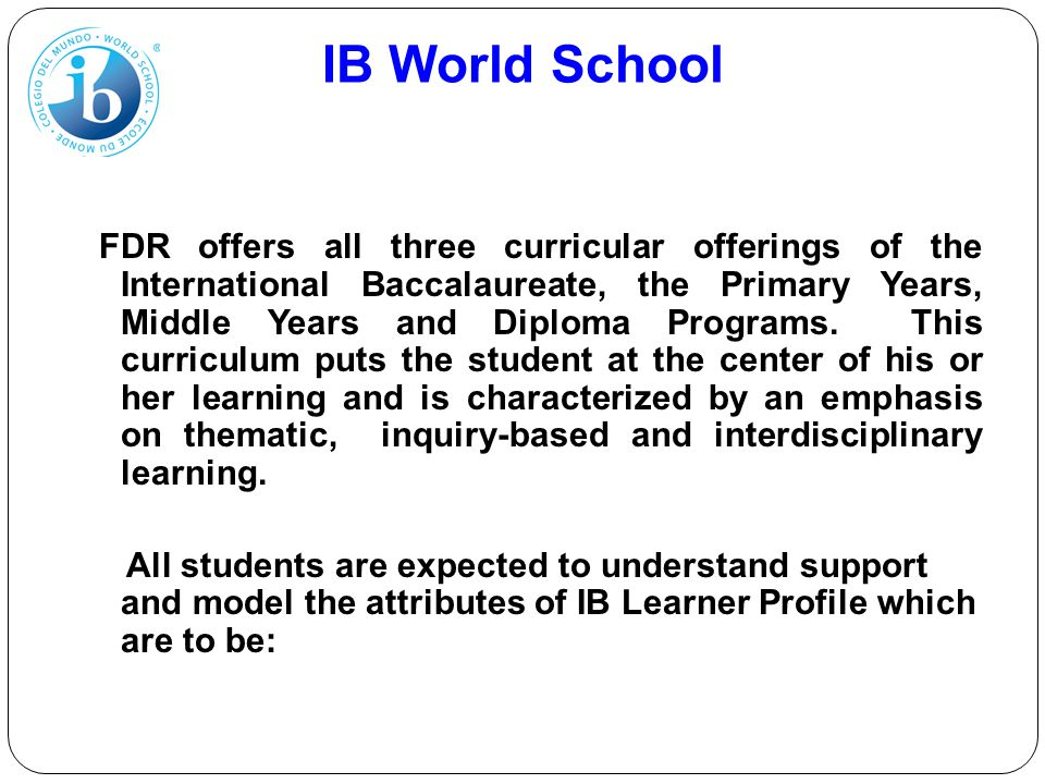 IB World School FDR offers all three curricular offerings of the International Baccalaureate, the Primary Years, Middle Years and Diploma Programs. Th
