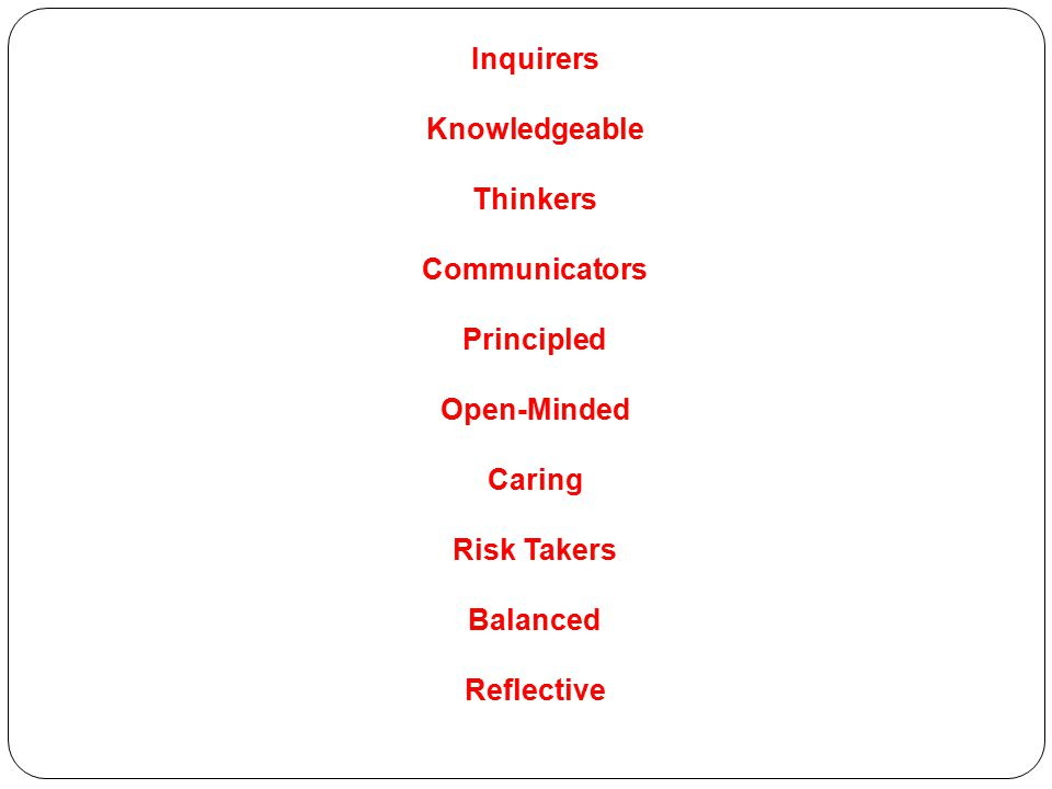 Inquirers Knowledgeable Thinkers Communicators Principled Open-Minded Caring Risk Takers Balanced Reflective