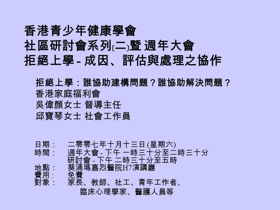 香港青少年健康學會 社區研討會系列﹝二﹞暨 週年大會 拒絕上學 - 成因、評估與處理之協作 日期: 二零零七年十月十三日 ( 星期六 ) 時間: 週年大會 - 下午 一時三十分至二時三十分 研討會 - 下午 二時三十分至五時 地點: 葵涌瑪嘉烈醫院 H7 演講廳 費用 : 免費 對象: 家長、教師、社工、青年工作者、 臨床心理學家、醫護人員等 拒絕上學:誰協助建構問題?誰協助解決問題? 香港家庭福利會 吳偉顏女士 督導主任 邱寶琴女士 社會工作員