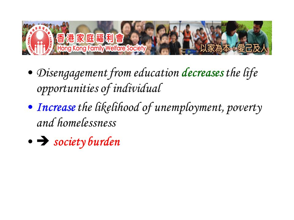 Disengagement from education decreases the life opportunities of individual Increase the likelihood of unemployment, poverty and homelessness  society burden