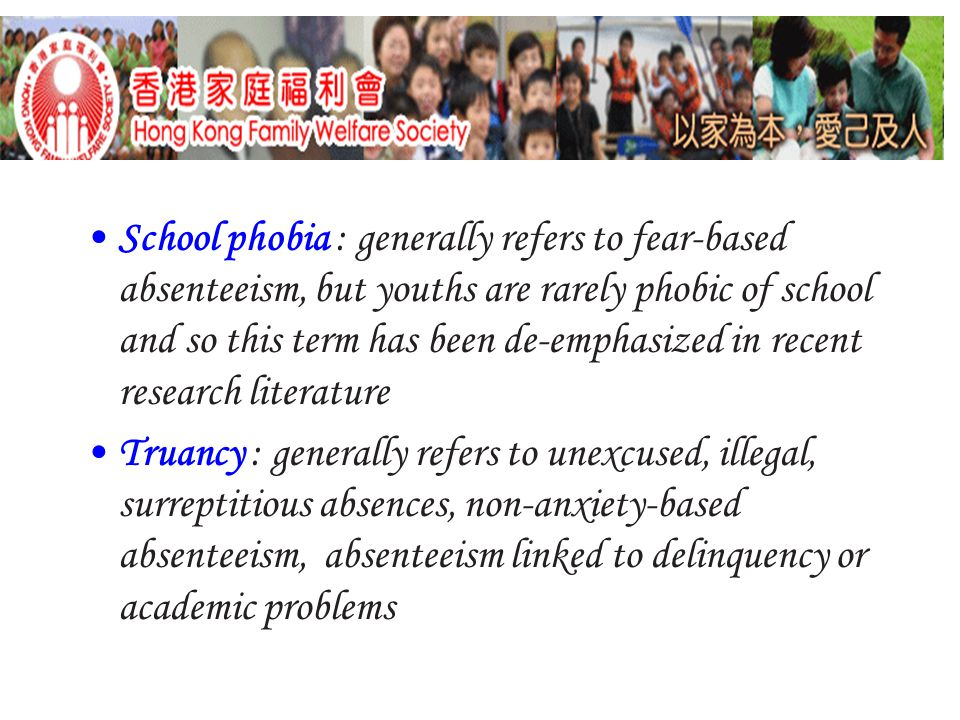 School phobia : generally refers to fear-based absenteeism, but youths are rarely phobic of school and so this term has been de-emphasized in recent research literature Truancy : generally refers to unexcused, illegal, surreptitious absences, non-anxiety-based absenteeism, absenteeism linked to delinquency or academic problems