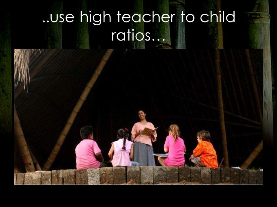 ..use high teacher to child ratios…
