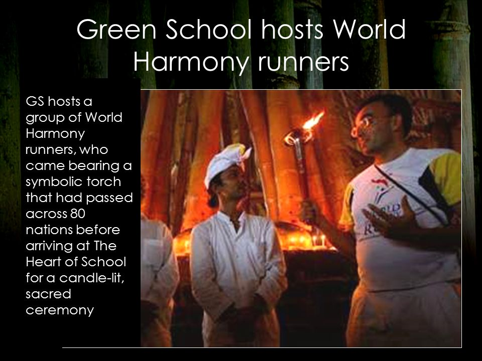 Green School hosts World Harmony runners GS hosts a group of World Harmony runners, who came bearing a symbolic torch that had passed across 80 nations before arriving at The Heart of School for a candle-lit, sacred ceremony