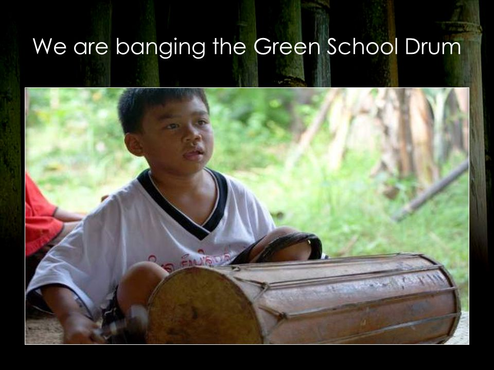 We are banging the Green School Drum