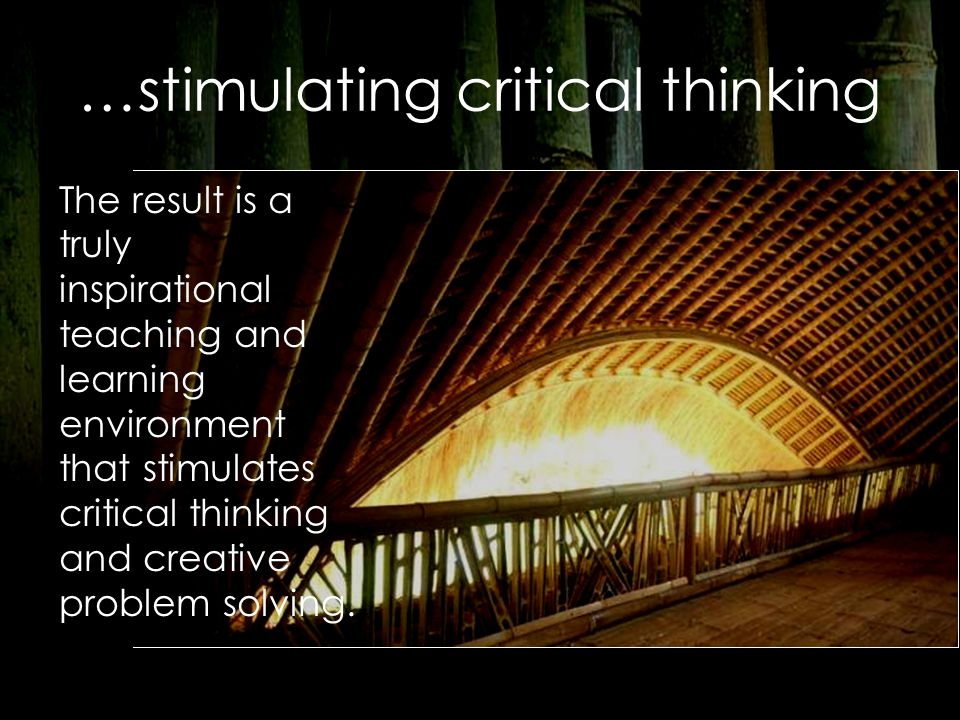 …stimulating critical thinking The result is a truly inspirational teaching and learning environment that stimulates critical thinking and creative problem solving.