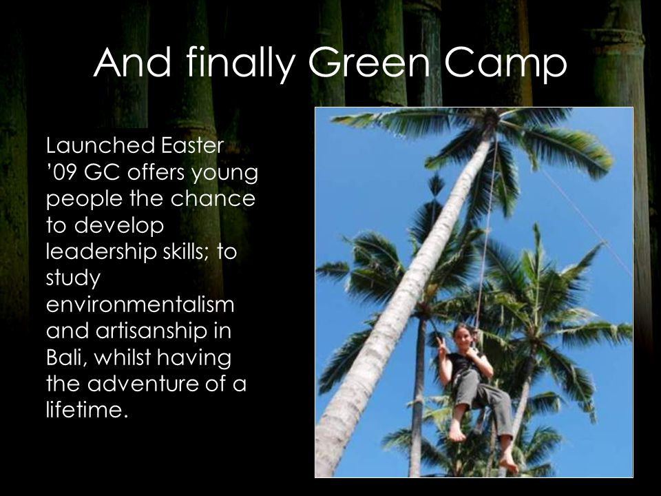 And finally Green Camp Launched Easter '09 GC offers young people the chance to develop leadership skills; to study environmentalism and artisanship in Bali, whilst having the adventure of a lifetime.