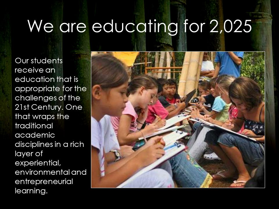 We are educating for 2,025 Our students receive an education that is appropriate for the challenges of the 21st Century.