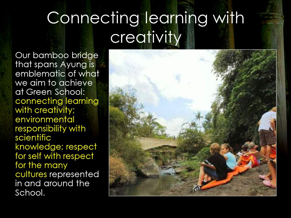 Connecting learning with creativity Our bamboo bridge that spans Ayung is emblematic of what we aim to achieve at Green School: connecting learning with creativity; environmental responsibility with scientific knowledge; respect for self with respect for the many cultures represented in and around the School.