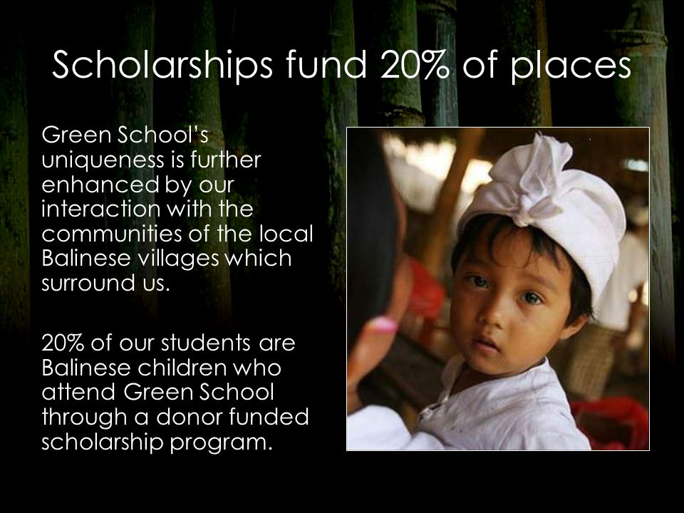 Scholarships fund 20% of places Green School's uniqueness is further enhanced by our interaction with the communities of the local Balinese villages which surround us.