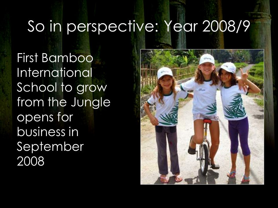 So in perspective: Year 2008/9 First Bamboo International School to grow from the Jungle opens for business in September 2008