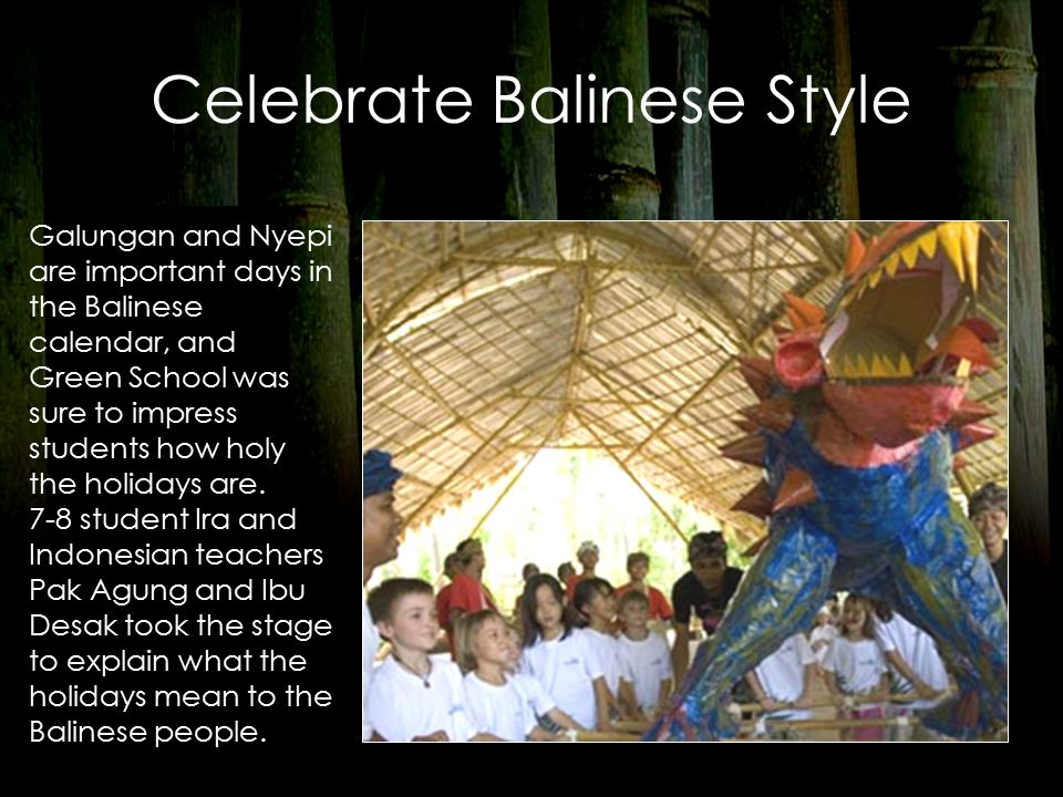 Celebrate Balinese Style Galungan and Nyepi are important days in the Balinese calendar, and Green School was sure to impress students how holy the holidays are.