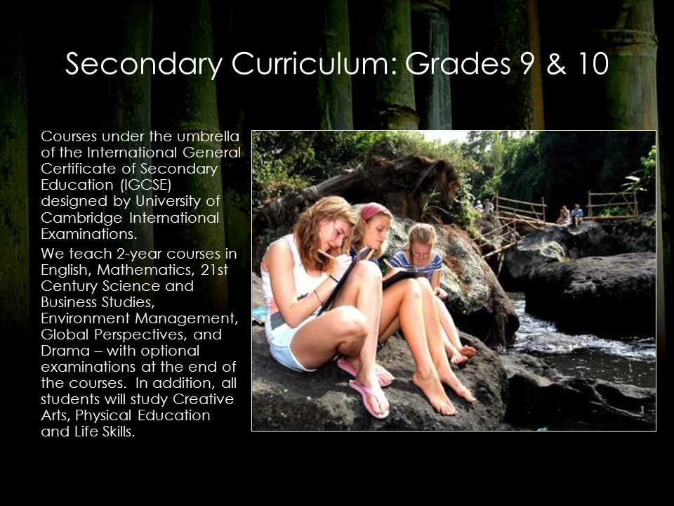 Secondary Curriculum: Grades 9 & 10 Courses under the umbrella of the International General Certificate of Secondary Education (IGCSE) designed by University of Cambridge International Examinations.