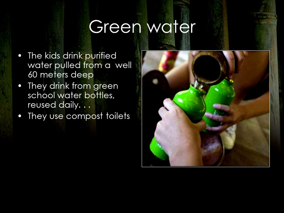 Green water The kids drink purified water pulled from a well 60 meters deep They drink from green school water bottles, reused daily...