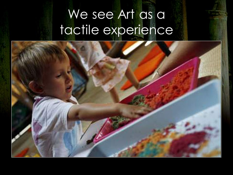 We see Art as a tactile experience