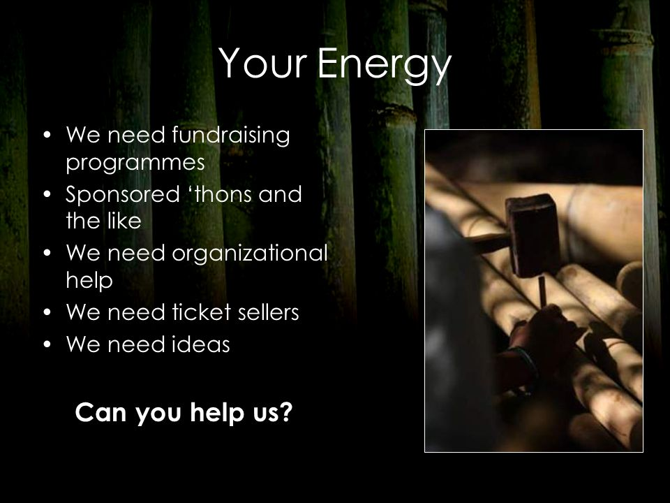 Your Energy We need fundraising programmes Sponsored 'thons and the like We need organizational help We need ticket sellers We need ideas Can you help us