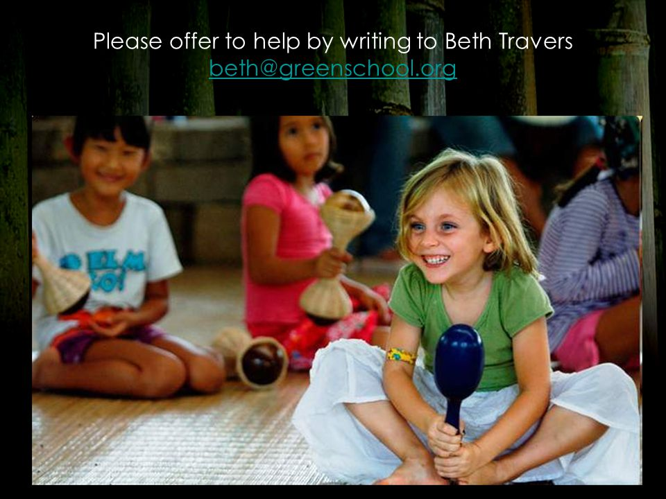 Please offer to help by writing to Beth Travers beth@greenschool.org beth@greenschool.org