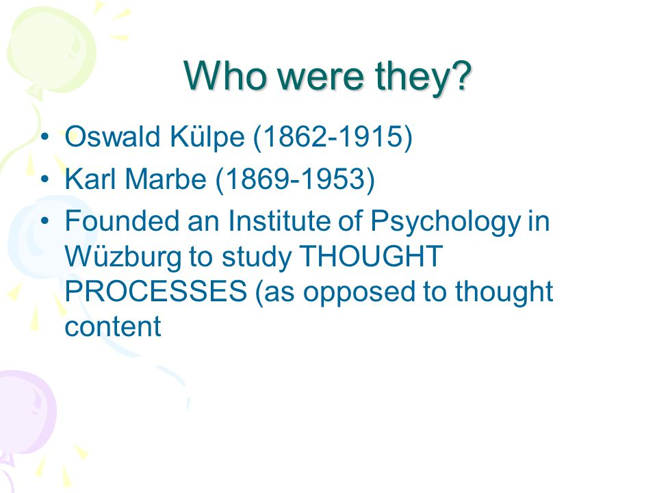 Who were they? Oswald Külpe (1862-1915) Karl Marbe (1869-1953) Founded an Institute of Psychology in Wüzburg to study THOUGHT PROCESSES (as opposed to