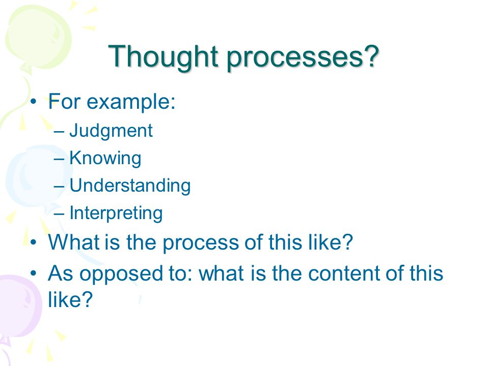 Thought processes? For example: –Judgment –Knowing –Understanding –Interpreting What is the process of this like? As opposed to: what is the content o