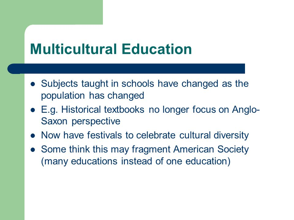 Multicultural Education Subjects taught in schools have changed as the population has changed E.g. Historical textbooks no longer focus on Anglo- Saxo