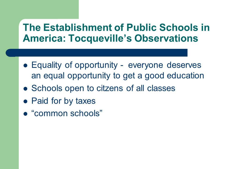 The Establishment of Public Schools in America: Tocqueville's Observations Equality of opportunity - everyone deserves an equal opportunity to get a good education Schools open to citzens of all classes Paid for by taxes common schools
