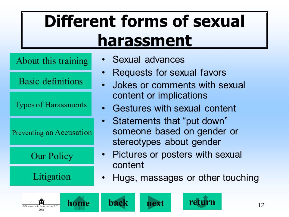 Preventing an Accusation back next About this training Basic definitions Types of Harassments Our Policy return home Litigation 12 Different forms of sexual harassment Sexual advances Requests for sexual favors Jokes or comments with sexual content or implications Gestures with sexual content Statements that put down someone based on gender or stereotypes about gender Pictures or posters with sexual content Hugs, massages or other touching